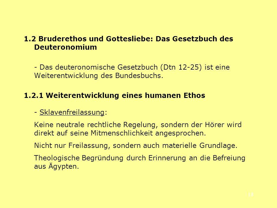18 1.2 Bruderethos und Gottesliebe: Das Gesetzbuch des Deuteronomium - Das deuteronomische Gesetzbuch (Dtn 12-25) ist eine Weiterentwicklung des Bunde