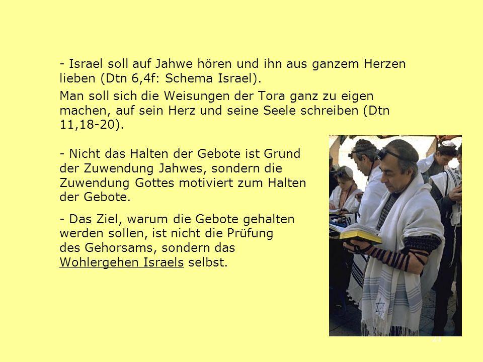 21 - Israel soll auf Jahwe hören und ihn aus ganzem Herzen lieben (Dtn 6,4f: Schema Israel). Man soll sich die Weisungen der Tora ganz zu eigen machen