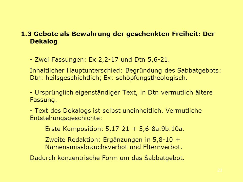 23 1.3 Gebote als Bewahrung der geschenkten Freiheit: Der Dekalog - Zwei Fassungen: Ex 2,2-17 und Dtn 5,6-21. Inhaltlicher Hauptunterschied: Begründun