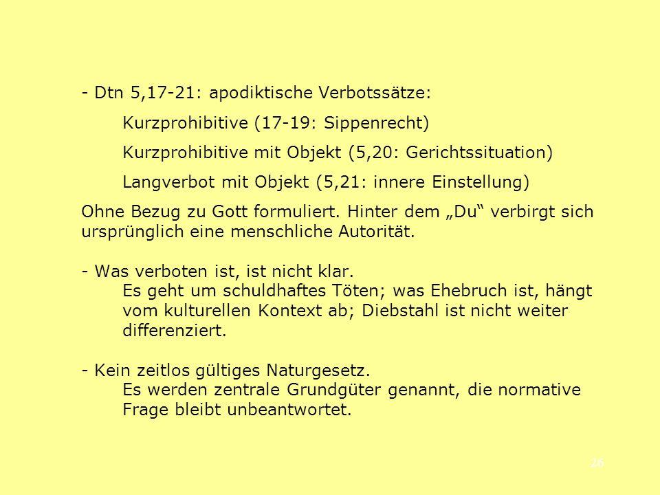 26 - Dtn 5,17-21: apodiktische Verbotssätze: Kurzprohibitive (17-19: Sippenrecht) Kurzprohibitive mit Objekt (5,20: Gerichtssituation) Langverbot mit