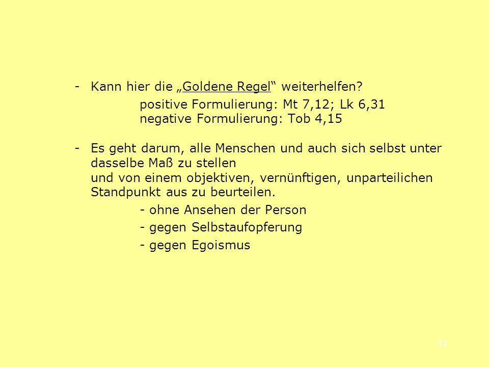 32 - Kann hier die Goldene Regel weiterhelfen? positive Formulierung: Mt 7,12; Lk 6,31 negative Formulierung: Tob 4,15 - Es geht darum, alle Menschen