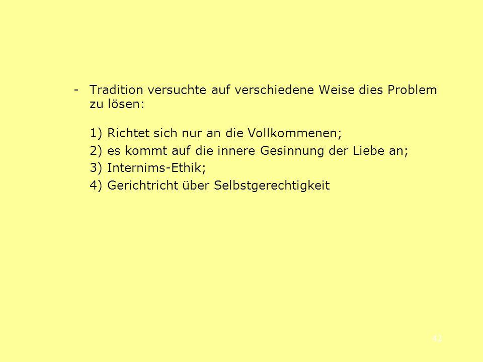 42 - Tradition versuchte auf verschiedene Weise dies Problem zu lösen: 1) Richtet sich nur an die Vollkommenen; 2) es kommt auf die innere Gesinnung d