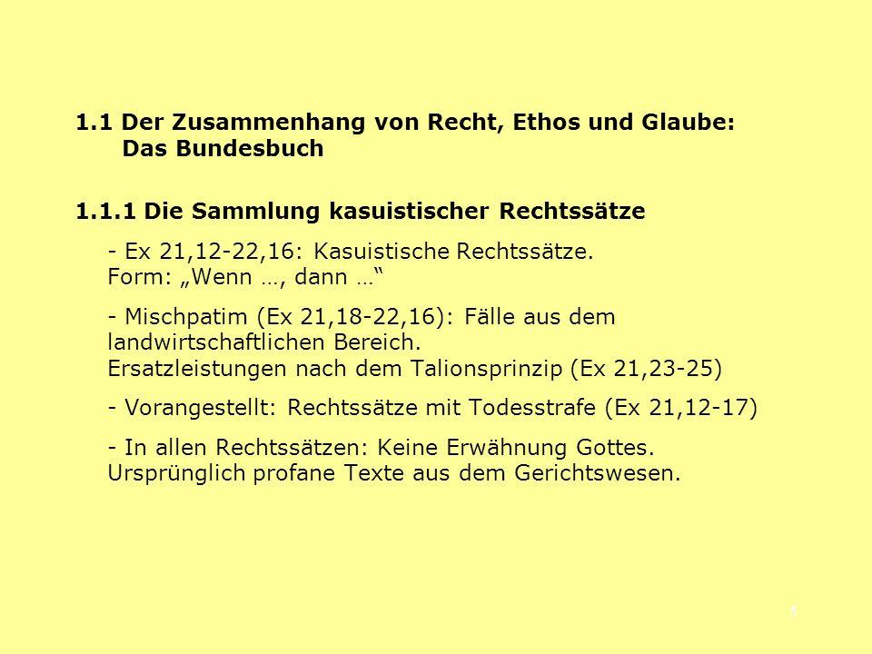 5 1.1 Der Zusammenhang von Recht, Ethos und Glaube: Das Bundesbuch 1.1.1 Die Sammlung kasuistischer Rechtssätze - Ex 21,12-22,16: Kasuistische Rechtss