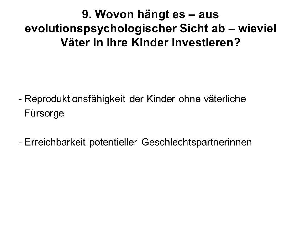 9. Wovon hängt es – aus evolutionspsychologischer Sicht ab – wieviel Väter in ihre Kinder investieren? - Reproduktionsfähigkeit der Kinder ohne väterl