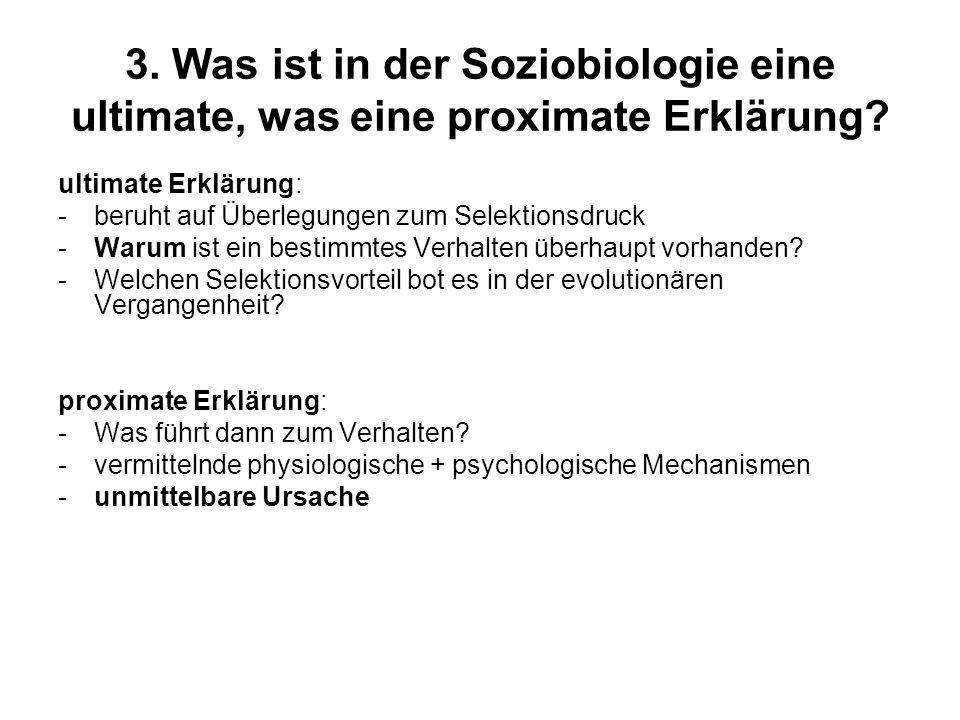 3. Was ist in der Soziobiologie eine ultimate, was eine proximate Erklärung? ultimate Erklärung: -beruht auf Überlegungen zum Selektionsdruck -Warum i