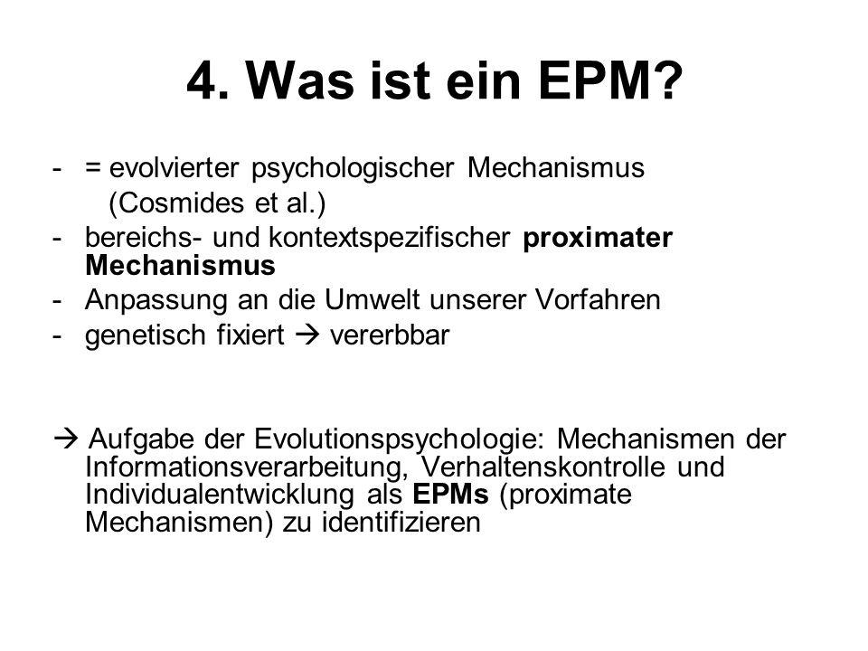 4. Was ist ein EPM? -= evolvierter psychologischer Mechanismus (Cosmides et al.) -bereichs- und kontextspezifischer proximater Mechanismus -Anpassung