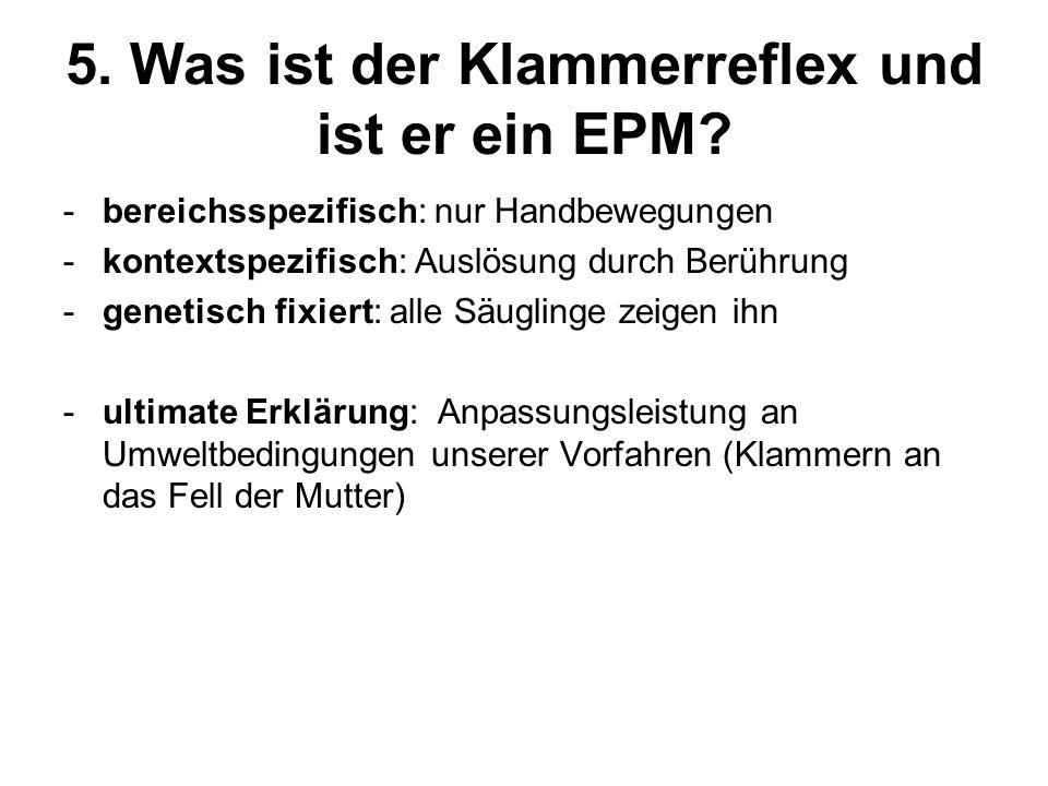 5. Was ist der Klammerreflex und ist er ein EPM? -bereichsspezifisch: nur Handbewegungen -kontextspezifisch: Auslösung durch Berührung -genetisch fixi