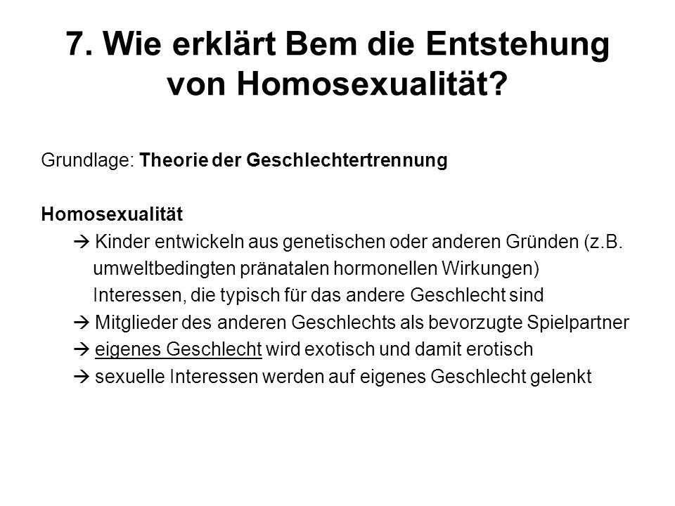 7. Wie erklärt Bem die Entstehung von Homosexualität? Grundlage: Theorie der Geschlechtertrennung Homosexualität Kinder entwickeln aus genetischen ode