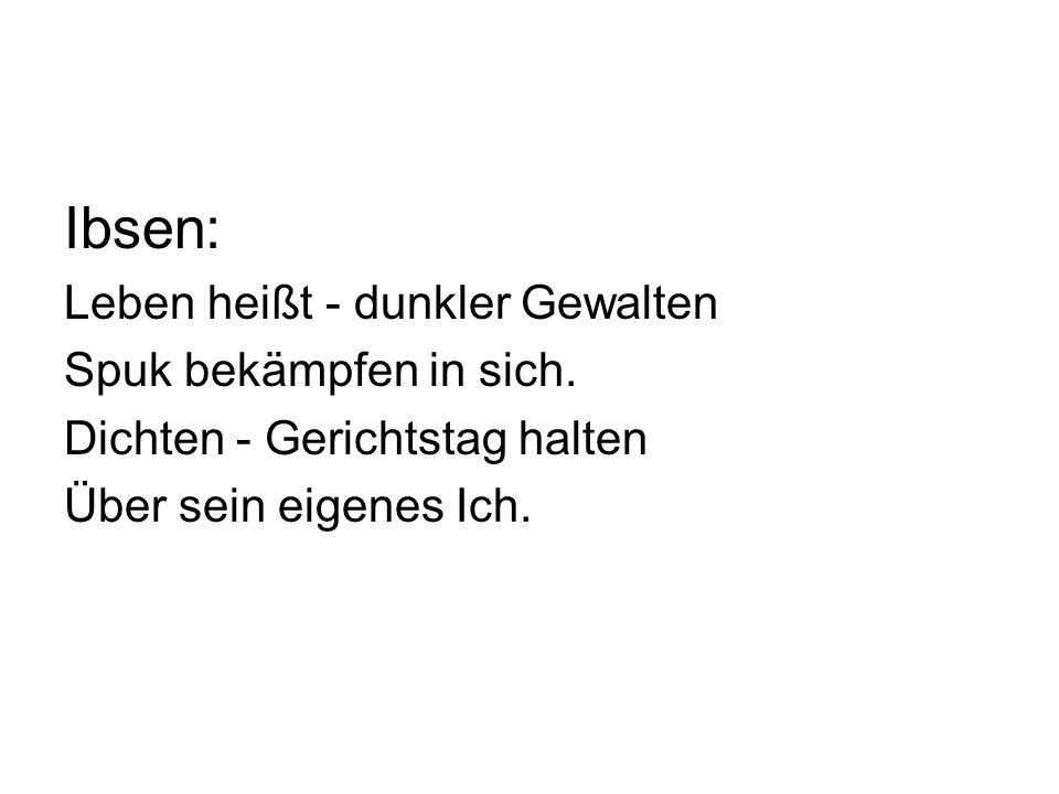 Ibsen: Leben heißt - dunkler Gewalten Spuk bekämpfen in sich. Dichten - Gerichtstag halten Über sein eigenes Ich.