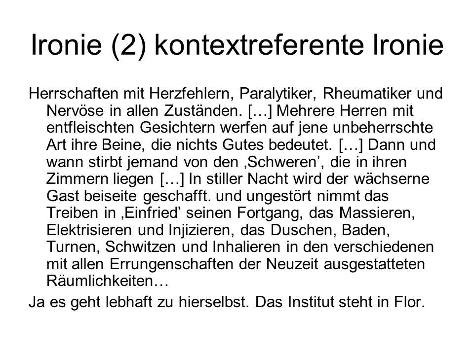 Ironie (2) kontextreferente Ironie Herrschaften mit Herzfehlern, Paralytiker, Rheumatiker und Nervöse in allen Zuständen. […] Mehrere Herren mit entfl