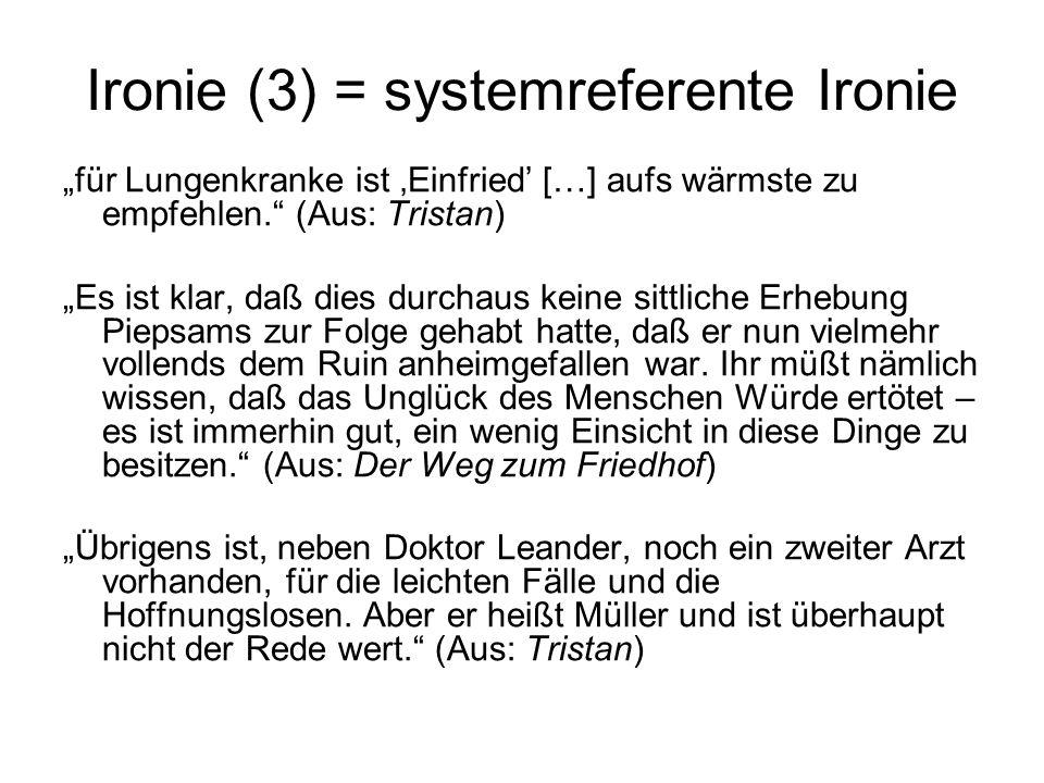 Ironie (3) = systemreferente Ironie für Lungenkranke ist Einfried […] aufs wärmste zu empfehlen. (Aus: Tristan) Es ist klar, daß dies durchaus keine s