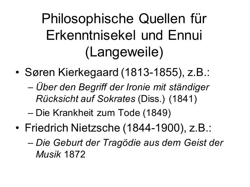Philosophische Quellen für Erkenntnisekel und Ennui (Langeweile) Søren Kierkegaard (1813-1855), z.B.: –Über den Begriff der Ironie mit ständiger Rücksicht auf Sokrates (Diss.) (1841) –Die Krankheit zum Tode (1849) Friedrich Nietzsche (1844-1900), z.B.: –Die Geburt der Tragödie aus dem Geist der Musik 1872