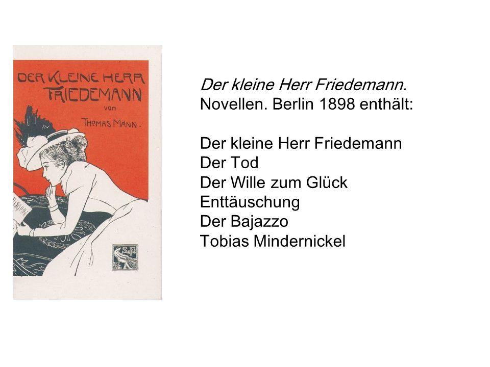 Der kleine Herr Friedemann. Novellen. Berlin 1898 enthält: Der kleine Herr Friedemann Der Tod Der Wille zum Glück Enttäuschung Der Bajazzo Tobias Mind