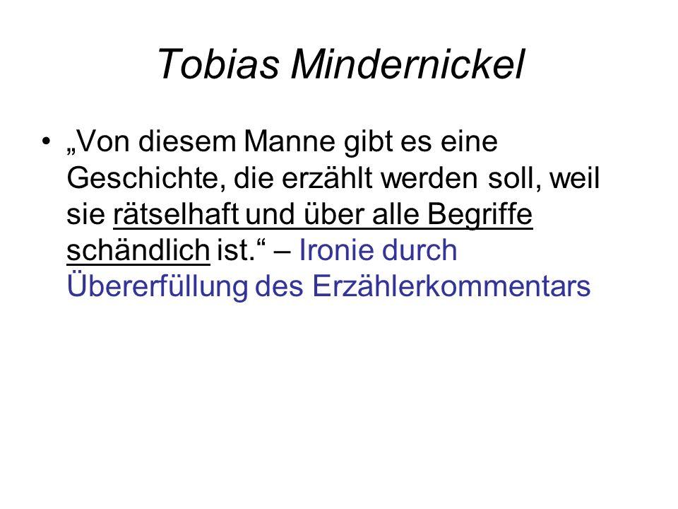 Tobias Mindernickel Von diesem Manne gibt es eine Geschichte, die erzählt werden soll, weil sie rätselhaft und über alle Begriffe schändlich ist.