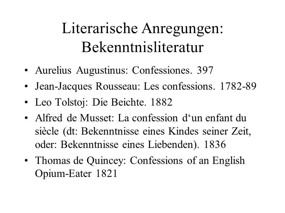 Literarische Anregungen: Bekenntnisliteratur Aurelius Augustinus: Confessiones. 397 Jean-Jacques Rousseau: Les confessions. 1782-89 Leo Tolstoj: Die B