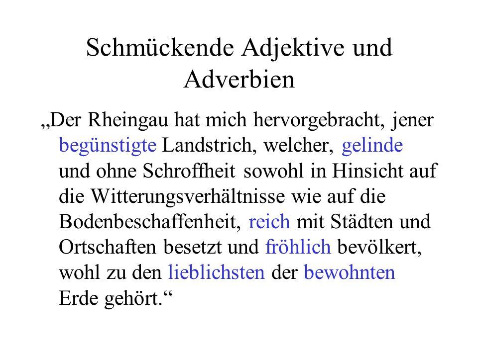 Schmückende Adjektive und Adverbien Der Rheingau hat mich hervorgebracht, jener begünstigte Landstrich, welcher, gelinde und ohne Schroffheit sowohl i