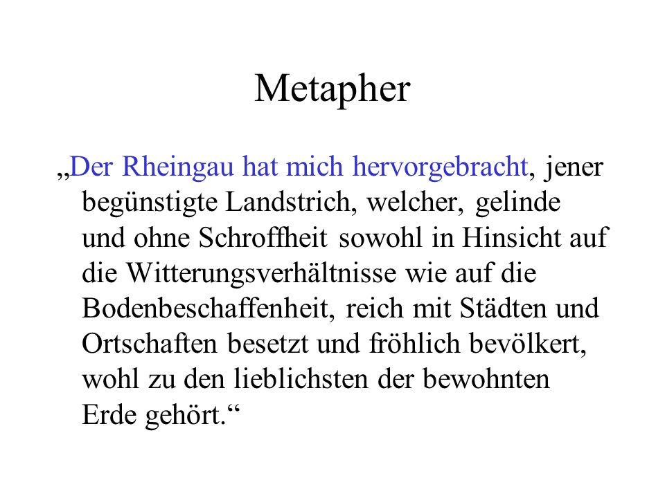 Metapher Der Rheingau hat mich hervorgebracht, jener begünstigte Landstrich, welcher, gelinde und ohne Schroffheit sowohl in Hinsicht auf die Witterun