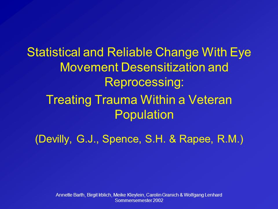 Annette Barth, Birgit Irblich, Meike Kleylein, Carolin Granich & Wolfgang Lenhard Sommersemester 2002 Statistical and Reliable Change With Eye Movement Desensitization and Reprocessing: Treating Trauma Within a Veteran Population (Devilly, G.J., Spence, S.H.