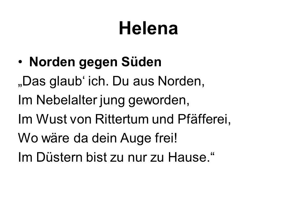 Helena Norden gegen Süden Das glaub ich. Du aus Norden, Im Nebelalter jung geworden, Im Wust von Rittertum und Pfäfferei, Wo wäre da dein Auge frei! I