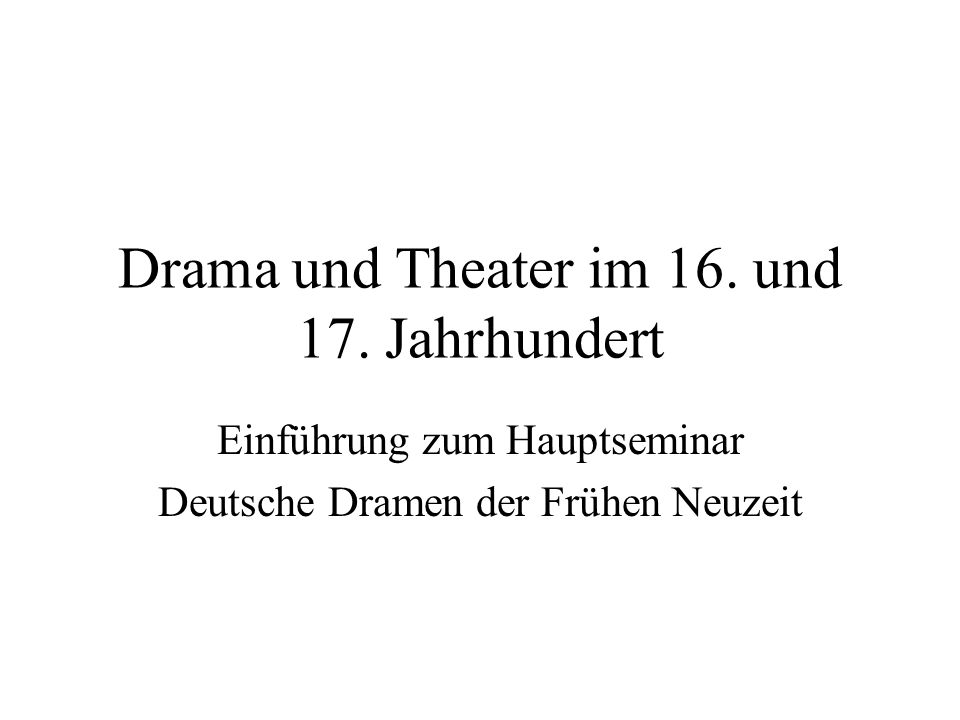 Drama und Theater im 16. und 17. Jahrhundert Einführung zum Hauptseminar Deutsche Dramen der Frühen Neuzeit