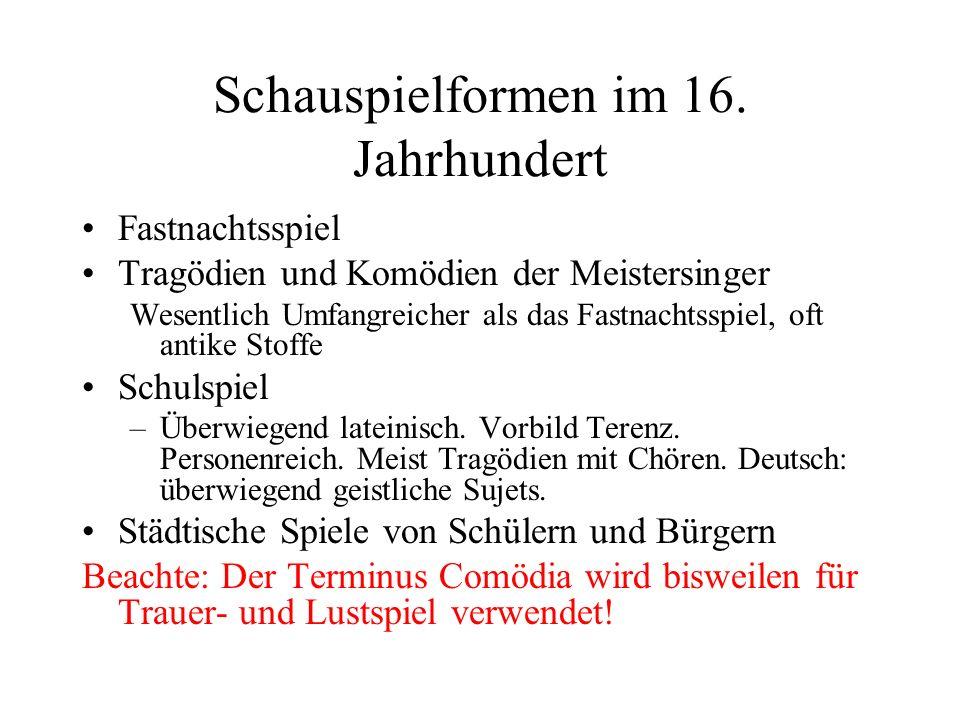 Schauspielformen im 16. Jahrhundert Fastnachtsspiel Tragödien und Komödien der Meistersinger Wesentlich Umfangreicher als das Fastnachtsspiel, oft ant