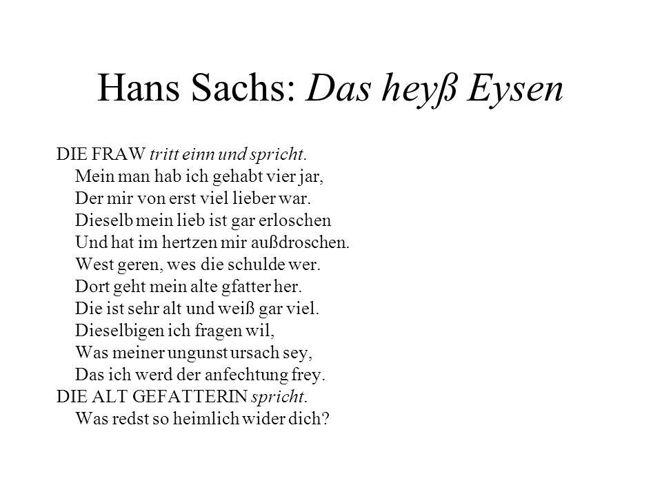 Hans Sachs: Das heyß Eysen DIE FRAW tritt einn und spricht. Mein man hab ich gehabt vier jar, Der mir von erst viel lieber war. Dieselb mein lieb ist