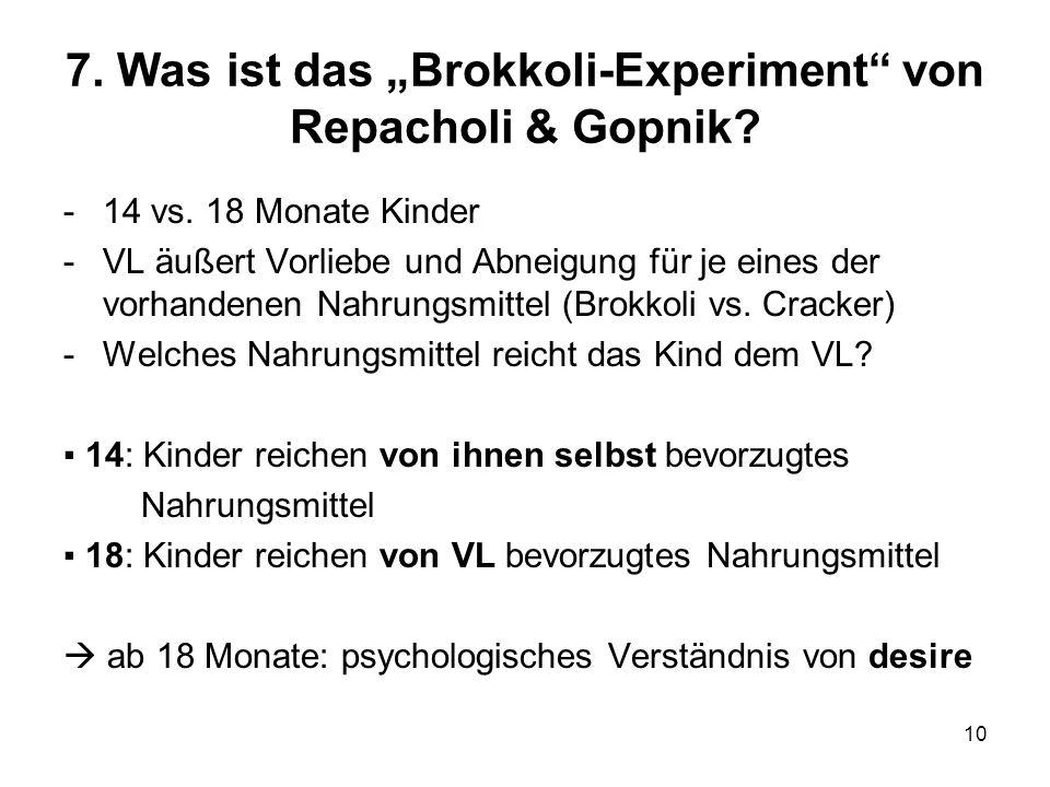 10 7. Was ist das Brokkoli-Experiment von Repacholi & Gopnik? -14 vs. 18 Monate Kinder -VL äußert Vorliebe und Abneigung für je eines der vorhandenen