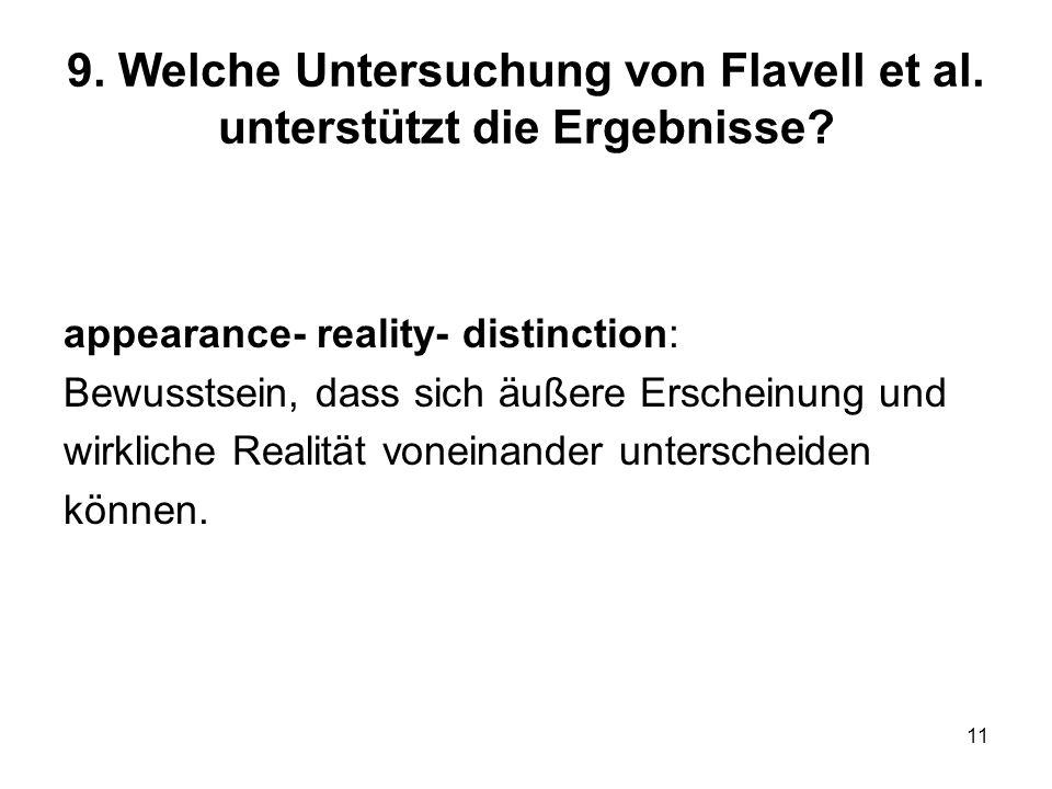 11 9. Welche Untersuchung von Flavell et al. unterstützt die Ergebnisse? appearance- reality- distinction: Bewusstsein, dass sich äußere Erscheinung u