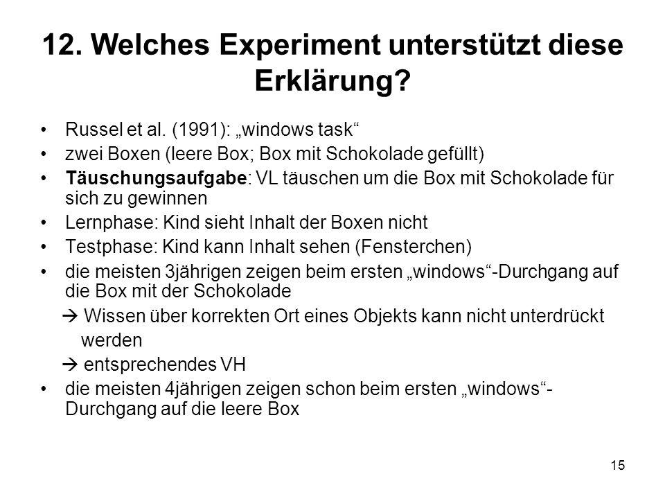 15 12. Welches Experiment unterstützt diese Erklärung? Russel et al. (1991): windows task zwei Boxen (leere Box; Box mit Schokolade gefüllt) Täuschung
