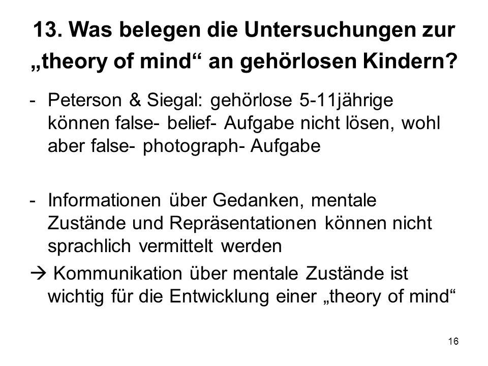 16 13. Was belegen die Untersuchungen zur theory of mind an gehörlosen Kindern? -Peterson & Siegal: gehörlose 5-11jährige können false- belief- Aufgab