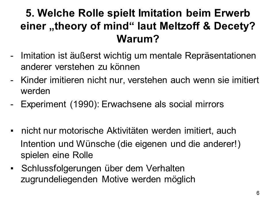 6 5. Welche Rolle spielt Imitation beim Erwerb einer theory of mind laut Meltzoff & Decety? Warum? -Imitation ist äußerst wichtig um mentale Repräsent