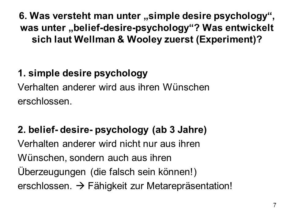 7 6. Was versteht man unter simple desire psychology, was unter belief-desire-psychology? Was entwickelt sich laut Wellman & Wooley zuerst (Experiment