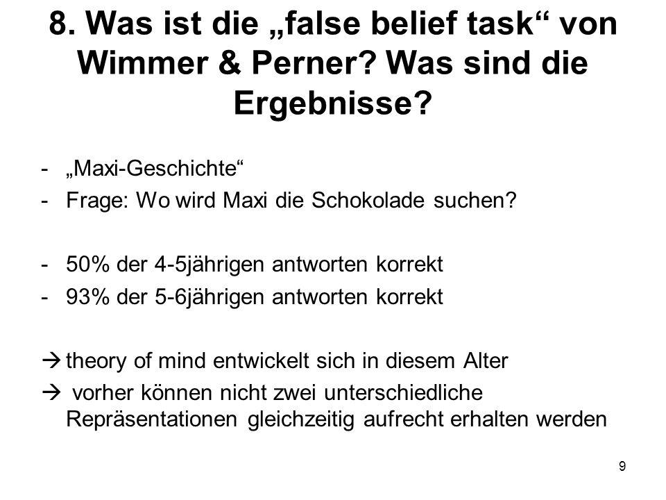 9 8. Was ist die false belief task von Wimmer & Perner? Was sind die Ergebnisse? -Maxi-Geschichte -Frage: Wo wird Maxi die Schokolade suchen? -50% der