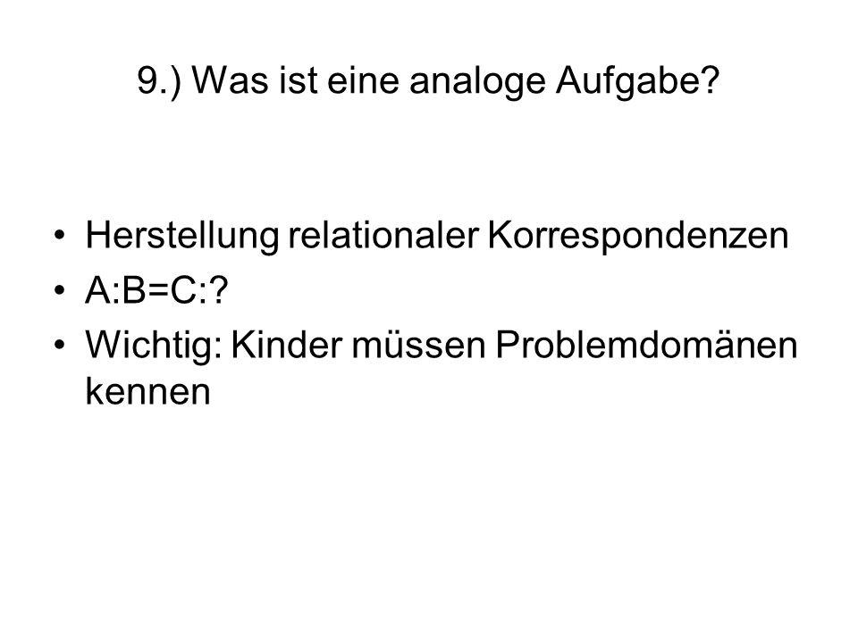 9.) Was ist eine analoge Aufgabe? Herstellung relationaler Korrespondenzen A:B=C:? Wichtig: Kinder müssen Problemdomänen kennen