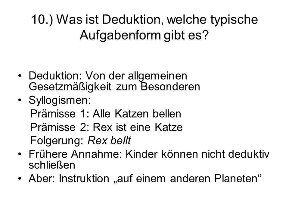 10.) Was ist Deduktion, welche typische Aufgabenform gibt es? Deduktion: Von der allgemeinen Gesetzmäßigkeit zum Besonderen Syllogismen: Prämisse 1: A