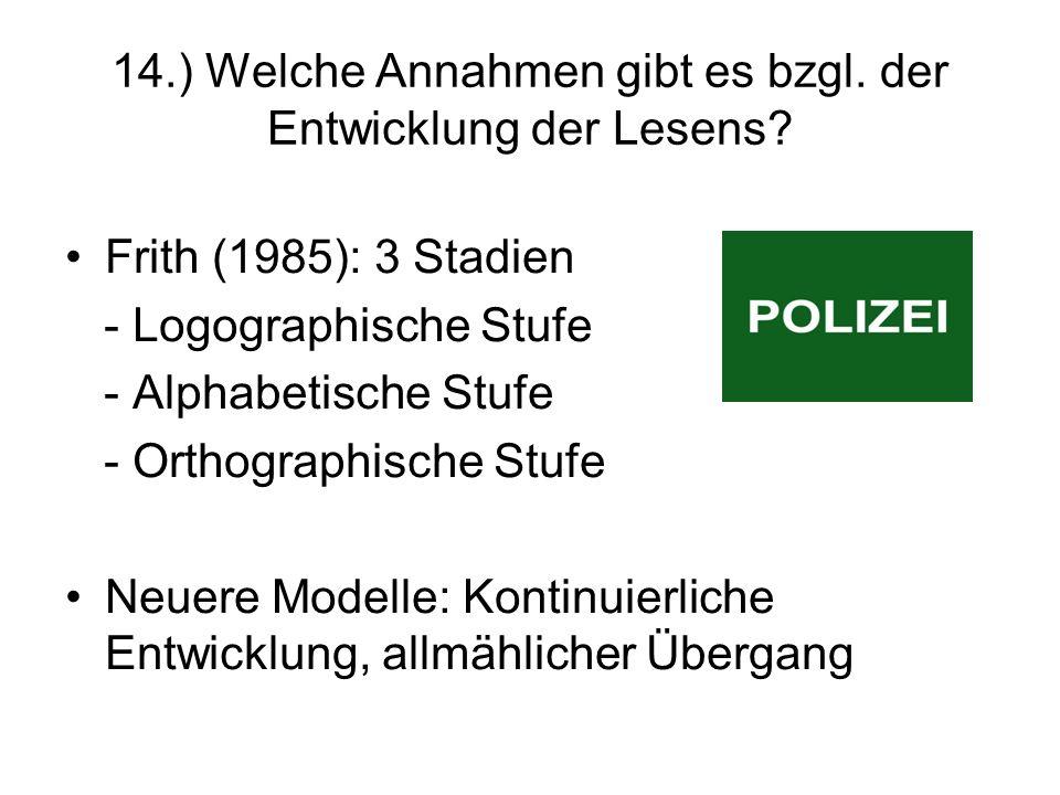 14.) Welche Annahmen gibt es bzgl. der Entwicklung der Lesens? Frith (1985): 3 Stadien - Logographische Stufe - Alphabetische Stufe - Orthographische