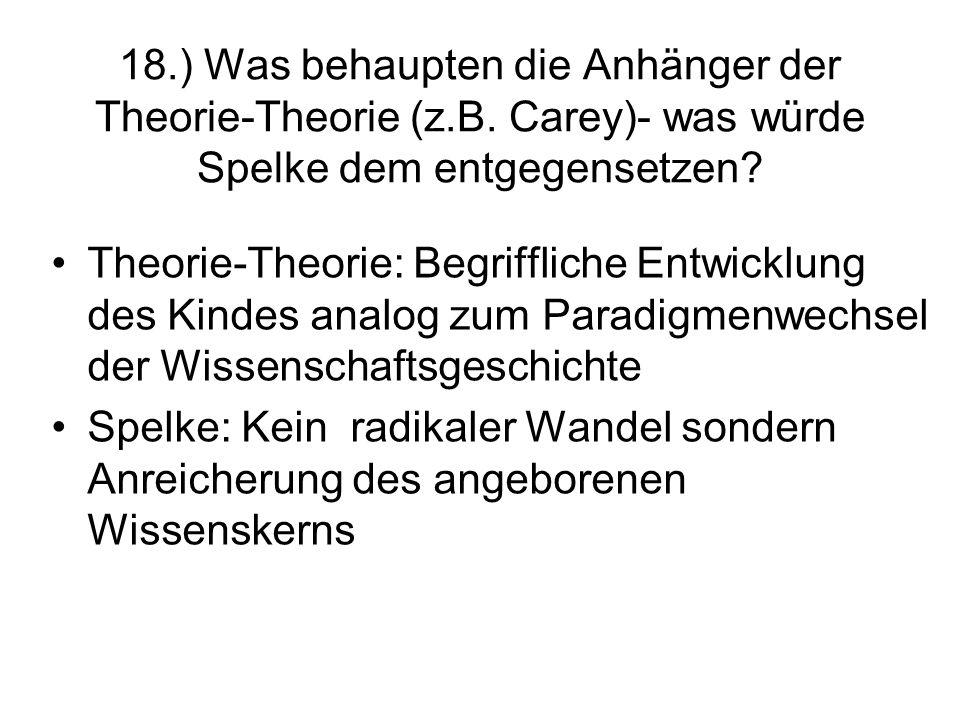 18.) Was behaupten die Anhänger der Theorie-Theorie (z.B. Carey)- was würde Spelke dem entgegensetzen? Theorie-Theorie: Begriffliche Entwicklung des K