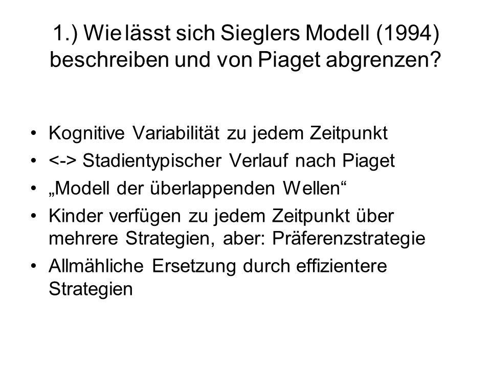 1.) Wie lässt sich Sieglers Modell (1994) beschreiben und von Piaget abgrenzen? Kognitive Variabilität zu jedem Zeitpunkt Stadientypischer Verlauf nac