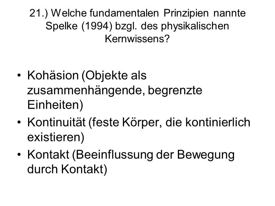 21.) Welche fundamentalen Prinzipien nannte Spelke (1994) bzgl. des physikalischen Kernwissens? Kohäsion (Objekte als zusammenhängende, begrenzte Einh