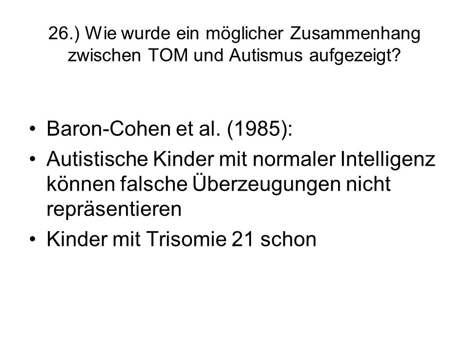26.) Wie wurde ein möglicher Zusammenhang zwischen TOM und Autismus aufgezeigt? Baron-Cohen et al. (1985): Autistische Kinder mit normaler Intelligenz