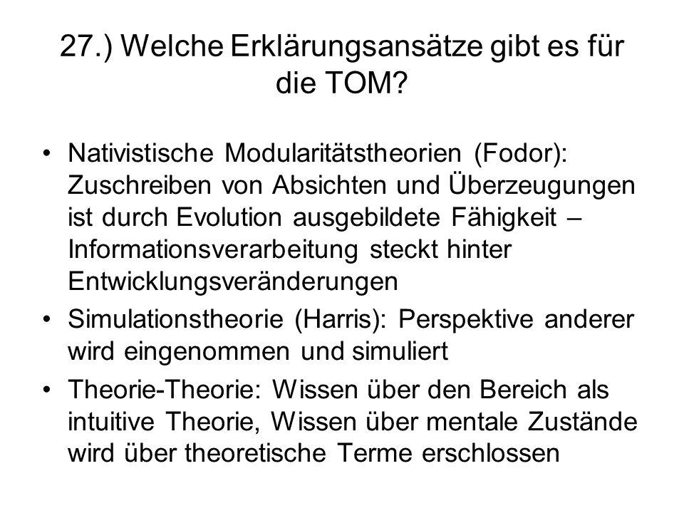 27.) Welche Erklärungsansätze gibt es für die TOM? Nativistische Modularitätstheorien (Fodor): Zuschreiben von Absichten und Überzeugungen ist durch E