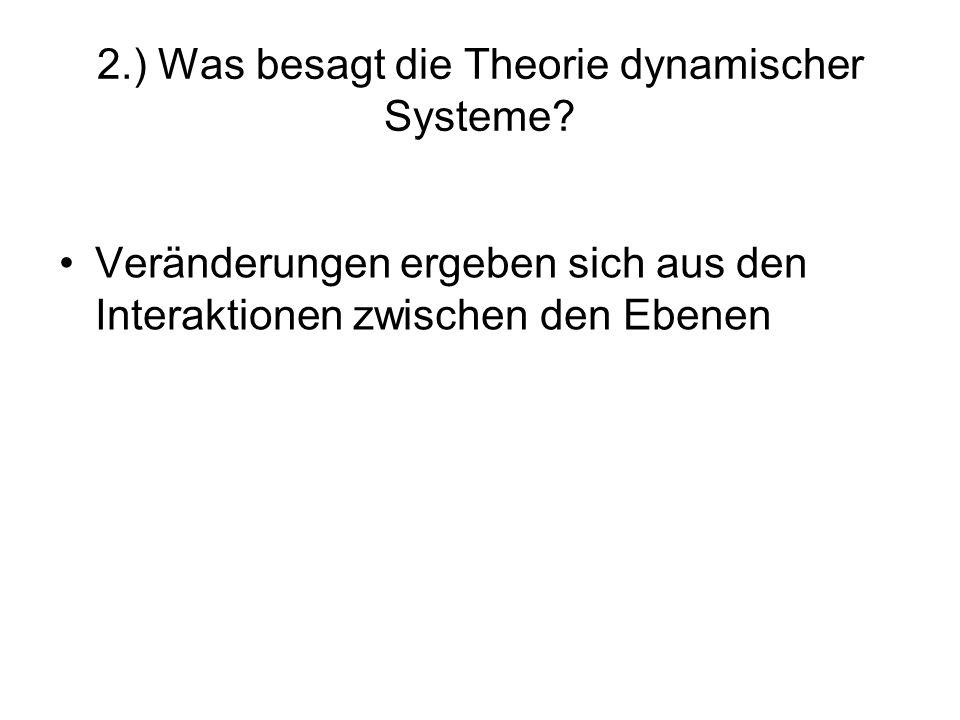 2.) Was besagt die Theorie dynamischer Systeme? Veränderungen ergeben sich aus den Interaktionen zwischen den Ebenen