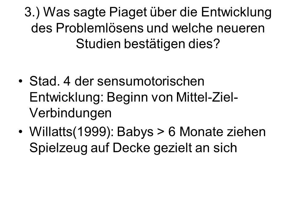 3.) Was sagte Piaget über die Entwicklung des Problemlösens und welche neueren Studien bestätigen dies? Stad. 4 der sensumotorischen Entwicklung: Begi