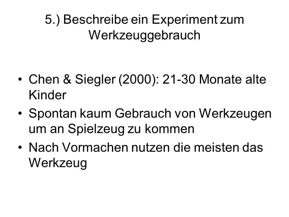 5.) Beschreibe ein Experiment zum Werkzeuggebrauch Chen & Siegler (2000): 21-30 Monate alte Kinder Spontan kaum Gebrauch von Werkzeugen um an Spielzeu