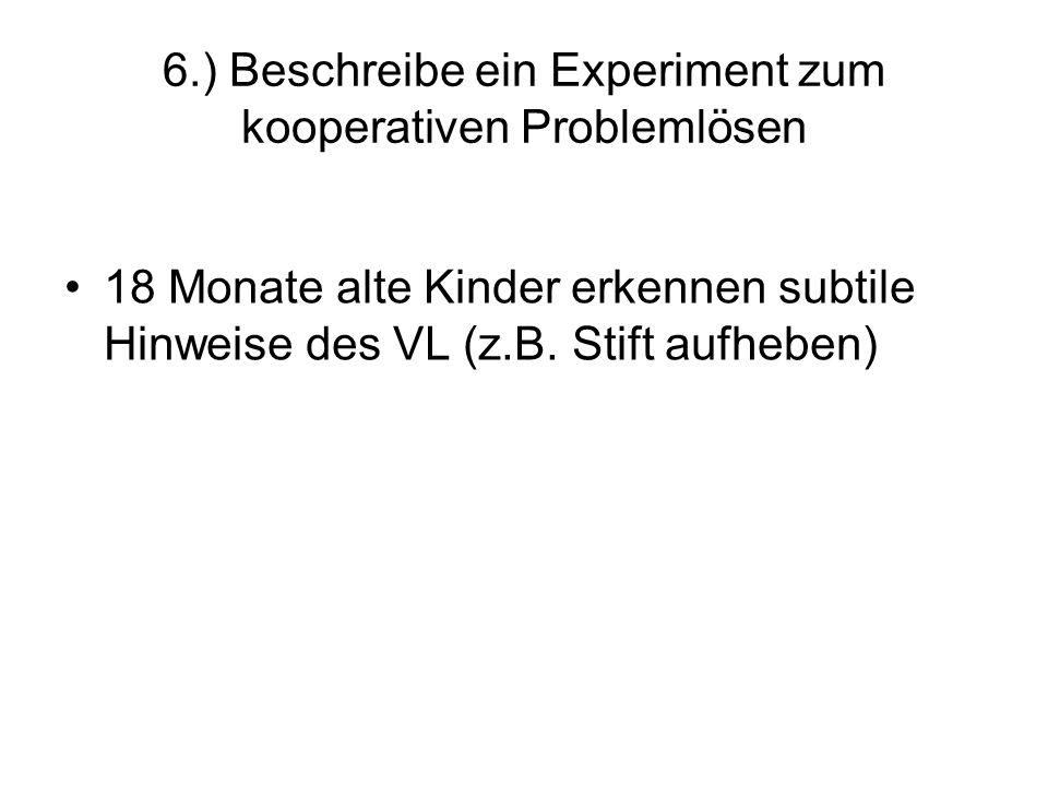 6.) Beschreibe ein Experiment zum kooperativen Problemlösen 18 Monate alte Kinder erkennen subtile Hinweise des VL (z.B. Stift aufheben)