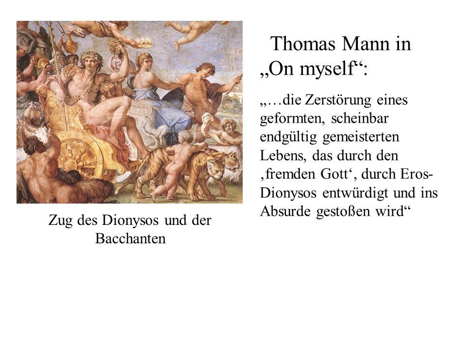 Zug des Dionysos und der Bacchanten Thomas Mann in On myself: …die Zerstörung eines geformten, scheinbar endgültig gemeisterten Lebens, das durch den