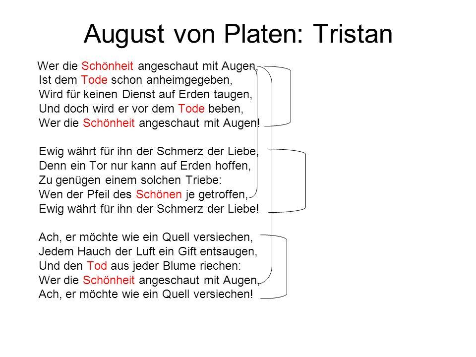 August von Platen: Tristan Wer die Schönheit angeschaut mit Augen, Ist dem Tode schon anheimgegeben, Wird für keinen Dienst auf Erden taugen, Und doch