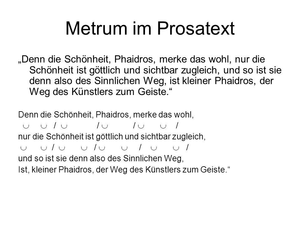 Metrum im Prosatext Denn die Schönheit, Phaidros, merke das wohl, nur die Schönheit ist göttlich und sichtbar zugleich, und so ist sie denn also des S