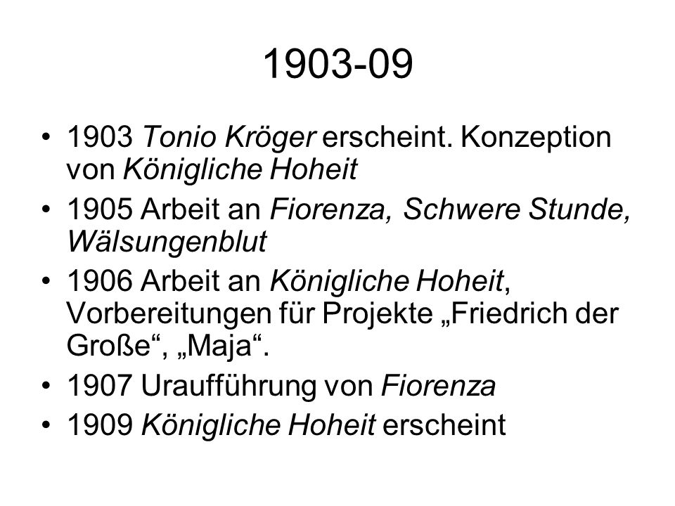 1903-09 1903 Tonio Kröger erscheint. Konzeption von Königliche Hoheit 1905 Arbeit an Fiorenza, Schwere Stunde, Wälsungenblut 1906 Arbeit an Königliche