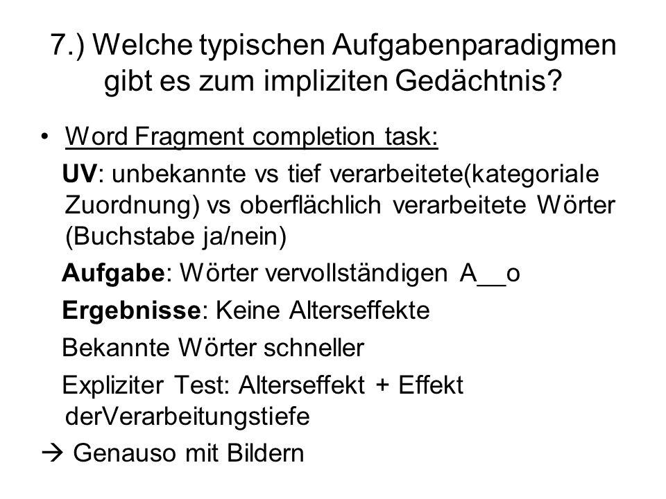 7.) Welche typischen Aufgabenparadigmen gibt es zum impliziten Gedächtnis? Word Fragment completion task: UV: unbekannte vs tief verarbeitete(kategori